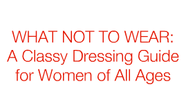 What Not To Wear: Classy Dressing Guide for Women of All Ages