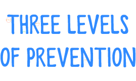 THREE LEVELS OF PREVENTION