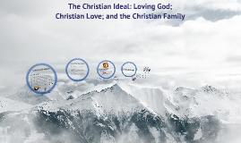 The Christian Ideal: Loving God; Christian Love; and the Christian Family