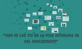 Copy of USO DE LAS TIC´S EN LA VIDA COTIDIANA DE DEL ADOLESCENTE