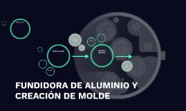 FUNDIDORA DE ALUMINIO Y CREACIÓN DE MOLDE