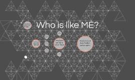 Who is like ME?
