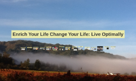 Enrich Your Life Change Your Life: Live Optimally