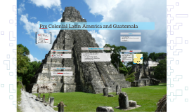 Pre Colonial Latin America and Guatemala