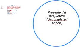 Uncompleted Action: presente del subjuntivo