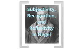 Subjectivity, Recognition, and Reflexivity in Hegel