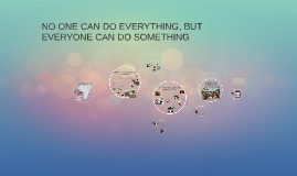 NO ONE CAN DO EVERYTHING, BUT EVERYONE CAN DO SOMETHING