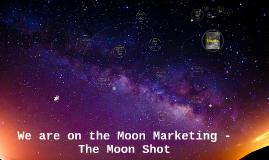 We are on the Moon Marketing - The Moon Shot