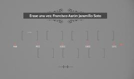 Erase una vez: Francisco Aarón Jaramillo Soto