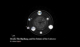 Death, The Big Bang, and the History of the Universe