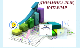 Copy of ДИНАМИКАЛЫҚ ҚАТАРЛАР