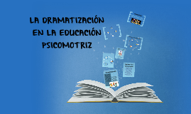 LA DRAMATIZACIÓN EN LA EDUCACION PSICOMOTRIZ