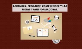 APRENDER, PROBARSE, COMPRENDER Y LAS METAS TRANSFORMADORAS.