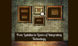 From Luddites to Lovers of Integrating Technology