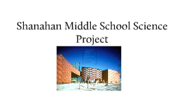Copy of Shanahan Middle School Science project