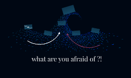what are you afraid of ??