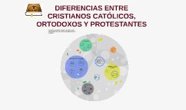 DIFERENCIAS ENTRE CRISTIANOS CATÓLICOS, ORTODOXOS Y PROTESTANTES