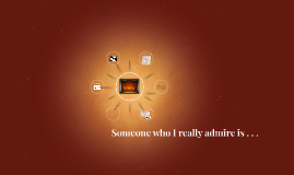 Someone who I really admire is . . .