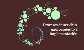 Procesos de servicio, equipamiento e implementacion
