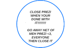 CLOSE PREZI WHEN YOUR DONE WITH IT!!!!!!!!