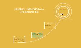 Copy of UNIDAD 3 .- IMPUESTOS A LA UTILIDAD (NIF D4)