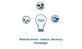 Relacion Entre: Ciencia, Tecnica y Tecnologia .