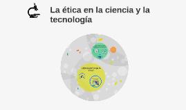 Copy of La ética en la ciencia y la tecnología
