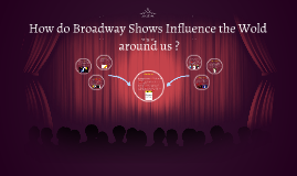 How do Broadway Shows Influence the Wold around us ?