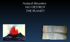 natural desasters NO DESTROY THE PLANET!