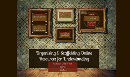 Organizing & Scaffolding Online Resources for Understanding