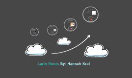 Latin Roots By: Hannah Kral
