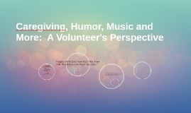 """""""Caregiving, Humor, Music and More: A Volunteer's Perspectiv"""