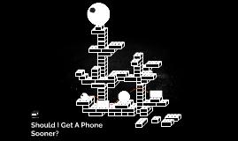 Should I Get A Phone Sooner?
