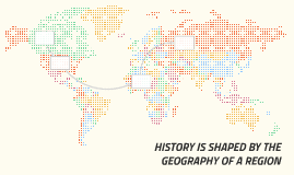 HISTORY IS SHAPED BY THE GEOGRAPHY OF A