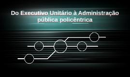 Do Executivo Unitário à Administração pública policêntrica