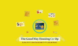 The Good Way Housing Co-Op. By: Jane Garant, Alexa Stovold, Becky Verdun, and Julie Nichols