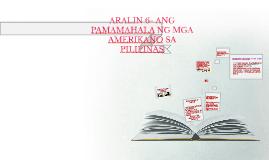 ARALIN 6- ANG PAMAMAHALA NG MGA AMERIKANO SA PILIPINAS