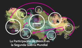 Copy of La participacion de Mexico  en la segunda guerra mundial