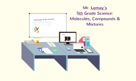 Copy of Mr. Lemay's  5th Grade Science: Molecules, Compounds & Mixtures