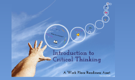 Introduction to Critical Thinking, A Work Place Readiness Asset