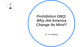 prohibition dbq why did america change its mind by ava bendett  prohibition dbq why did america change its mind by ava bendett on prezi