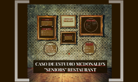 "Copy of CASO DE ESTUDIO MCDONALD'S ""SENIORS"" RESTAURANT"