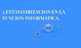 5.ESTANDARIZACION EN LA FUNCION INFORMATICA.