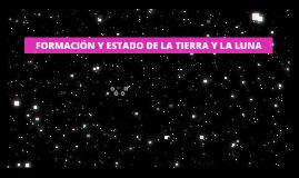 Copy of FORMACIÓN Y ESTADO DE LA TIERRA Y LA LUNA