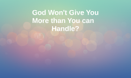 God won't give you more than you can handle! ???