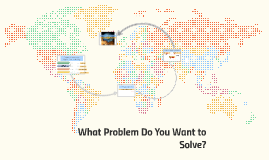What Problem Do You Want to Solve?