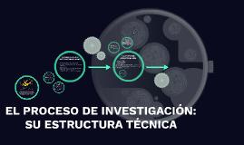 EL PROCESO DE INVESTIGACIÓN: SU ESTRUCTURA TÉCNICA