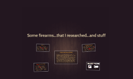 Some firearms...that I researched...and stuff