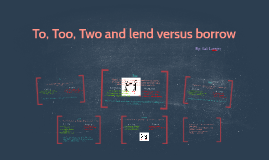 To, Too, Two and lend versus borrow