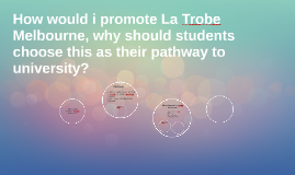 How would i promote La Trobe Melbourne, why should students